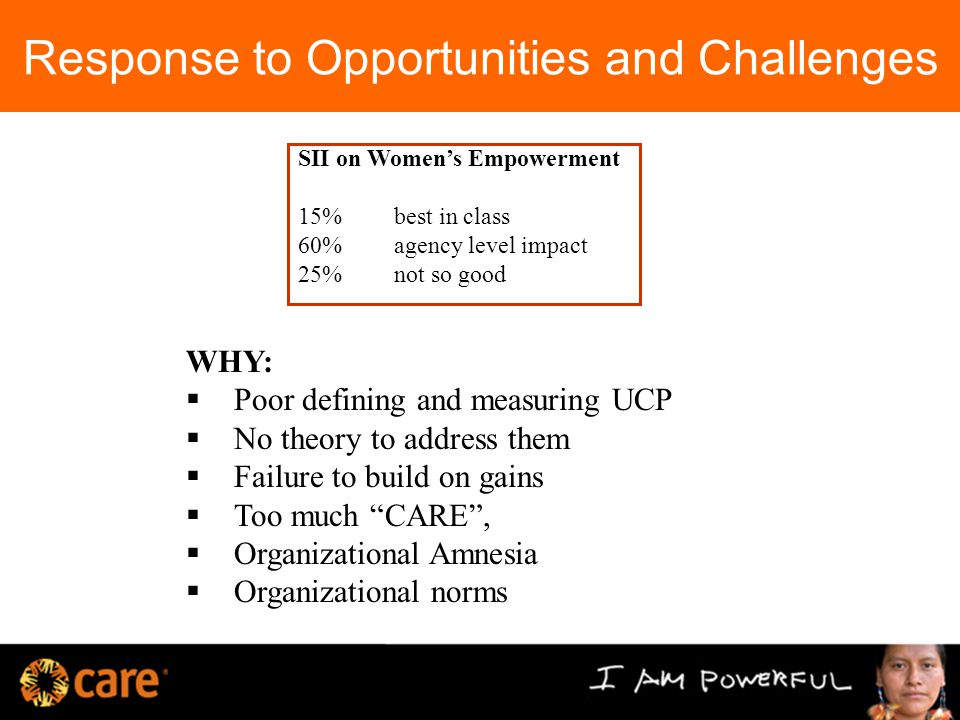 Response to Opportunities and Challenges WHY:  Poor defining and measuring UCP  No theory to address them  Failure to build on gains  Too much CARE ,  Organizational Amnesia  Organizational norms SII on Women's Empowerment 15%best in class 60% agency level impact 25% not so good