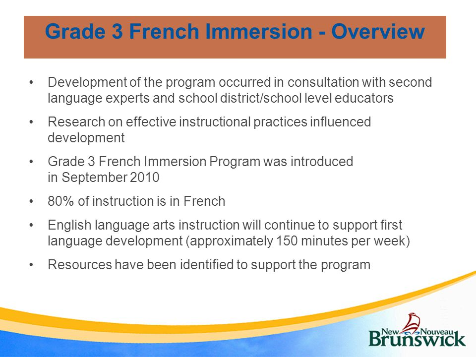 Development of the program occurred in consultation with second language experts and school district/school level educators Research on effective instructional practices influenced development Grade 3 French Immersion Program was introduced in September % of instruction is in French English language arts instruction will continue to support first language development (approximately 150 minutes per week) Resources have been identified to support the program Grade 3 French Immersion - Overview