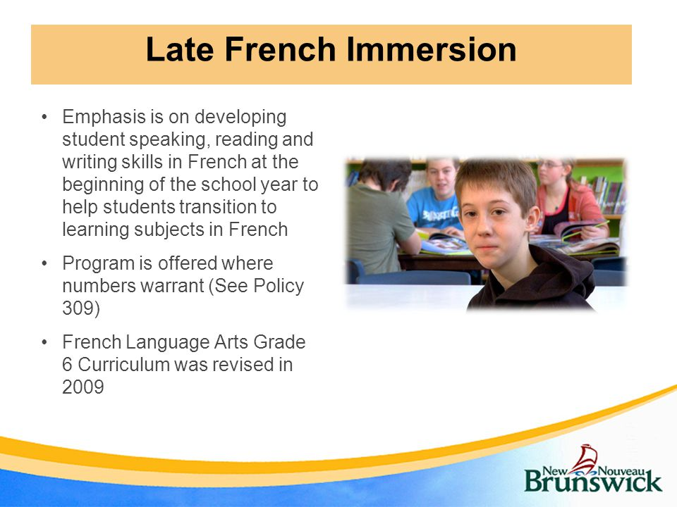 Emphasis is on developing student speaking, reading and writing skills in French at the beginning of the school year to help students transition to learning subjects in French Program is offered where numbers warrant (See Policy 309) French Language Arts Grade 6 Curriculum was revised in 2009