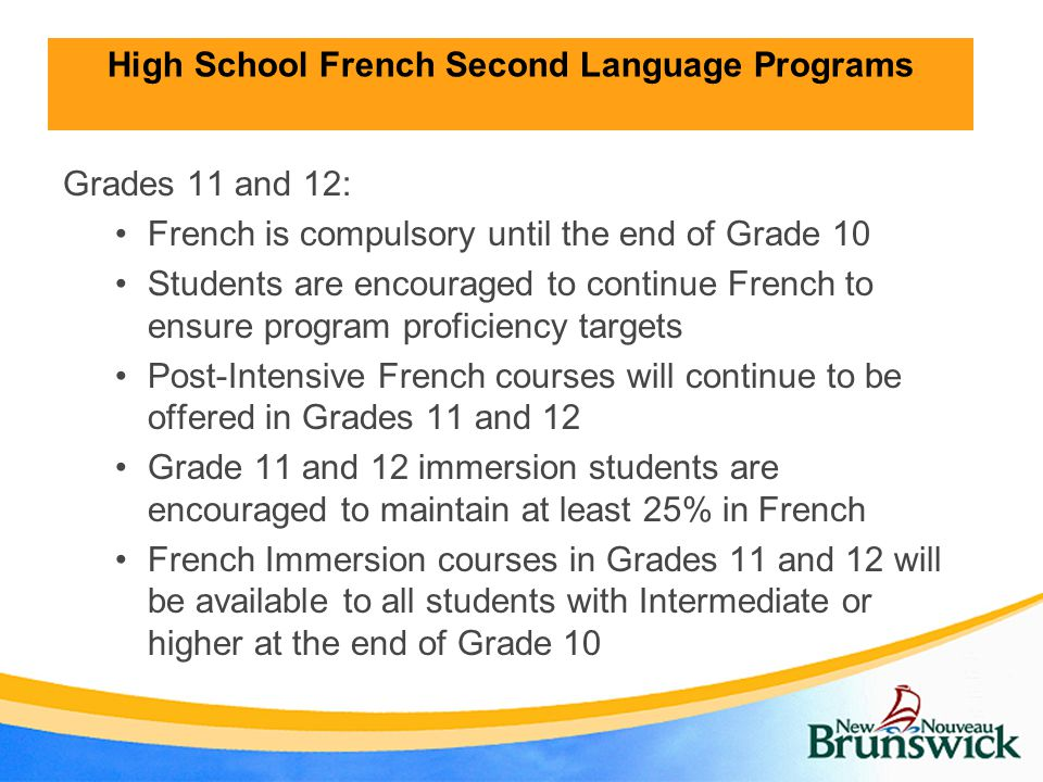 High School French Second Language Programs Grades 11 and 12: French is compulsory until the end of Grade 10 Students are encouraged to continue French to ensure program proficiency targets Post-Intensive French courses will continue to be offered in Grades 11 and 12 Grade 11 and 12 immersion students are encouraged to maintain at least 25% in French French Immersion courses in Grades 11 and 12 will be available to all students with Intermediate or higher at the end of Grade 10