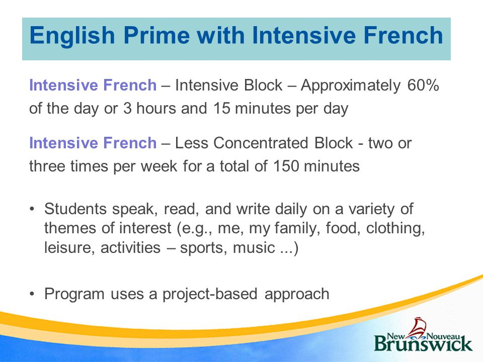 English Prime with Intensive French Intensive French – Intensive Block – Approximately 60% of the day or 3 hours and 15 minutes per day Intensive French – Less Concentrated Block - two or three times per week for a total of 150 minutes Students speak, read, and write daily on a variety of themes of interest (e.g., me, my family, food, clothing, leisure, activities – sports, music...) Program uses a project-based approach