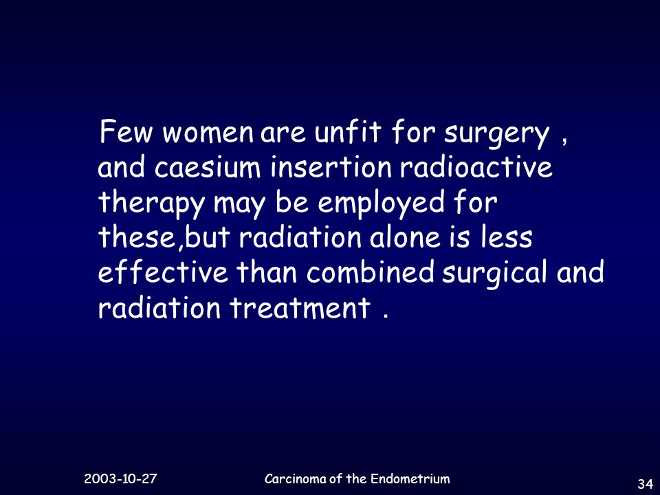 Carcinoma of the Endometrium 34 Few women are unfit for surgery , and caesium insertion radioactive therapy may be employed for these,but radiation alone is less effective than combined surgical and radiation treatment .