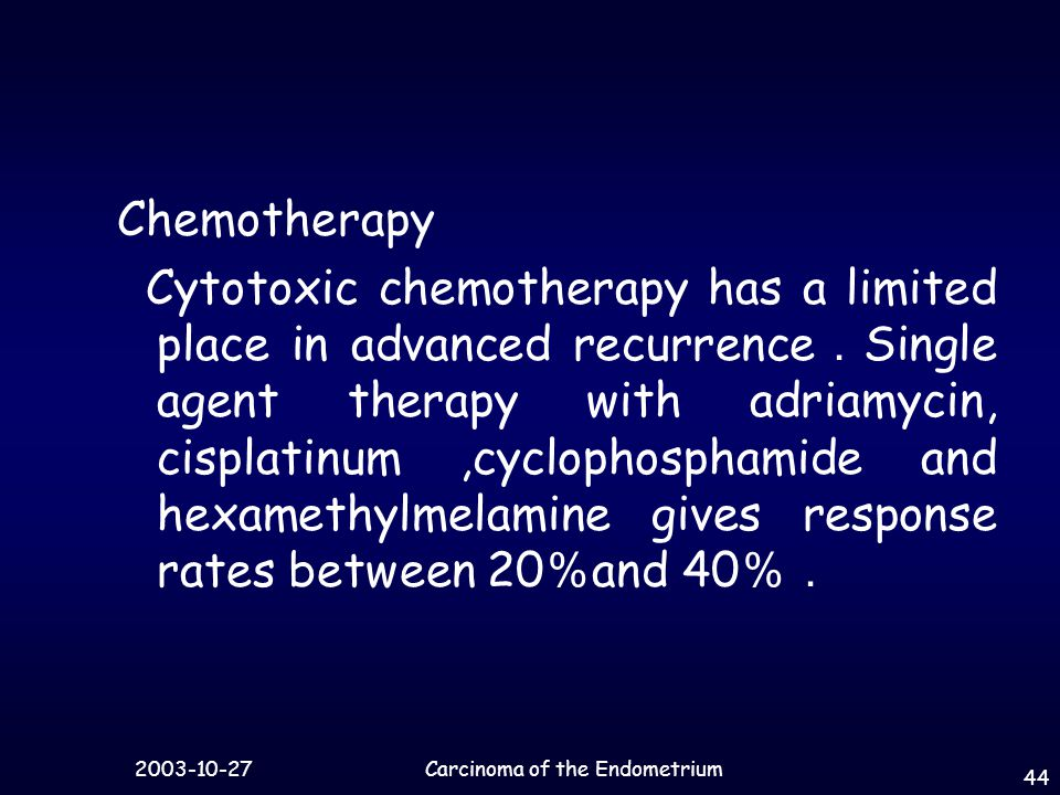 Carcinoma of the Endometrium 44 Chemotherapy Cytotoxic chemotherapy has a limited place in advanced recurrence . Single agent therapy with adriamycin, cisplatinum,cyclophosphamide and hexamethylmelamine gives response rates between 20 % and 40 %.