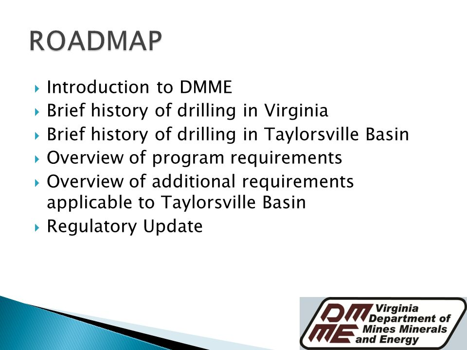  Introduction to DMME  Brief history of drilling in Virginia  Brief history of drilling in Taylorsville Basin  Overview of program requirements  Overview of additional requirements applicable to Taylorsville Basin  Regulatory Update