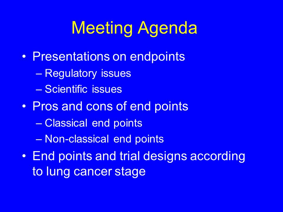 Meeting Agenda Presentations on endpoints –Regulatory issues –Scientific issues Pros and cons of end points –Classical end points –Non-classical end points End points and trial designs according to lung cancer stage