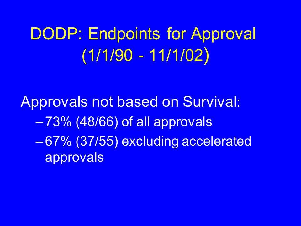 DODP: Endpoints for Approval (1/1/ /1/02 ) Approvals not based on Survival : –73% (48/66) of all approvals –67% (37/55) excluding accelerated approvals