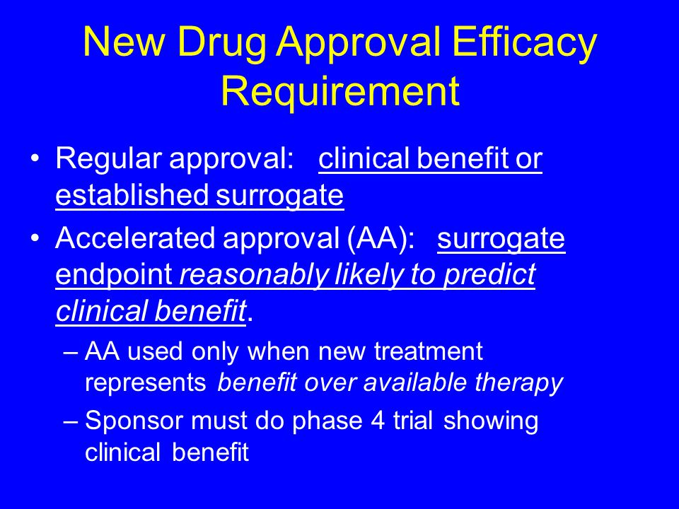 Regular approval: clinical benefit or established surrogate Accelerated approval (AA):surrogate endpoint reasonably likely to predict clinical benefit.