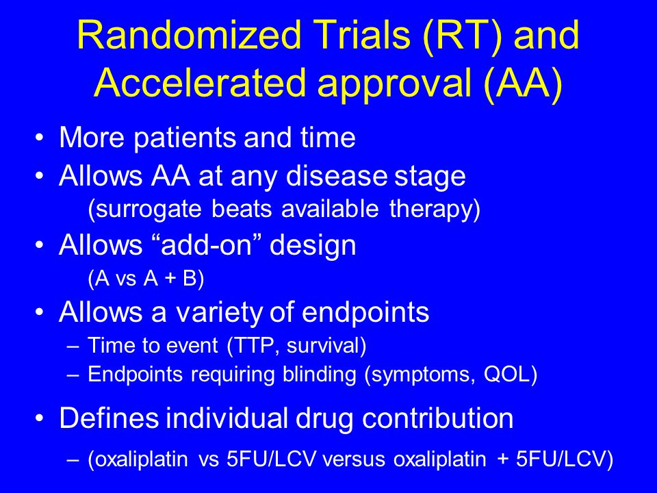 Randomized Trials (RT) and Accelerated approval (AA) More patients and time Allows AA at any disease stage (surrogate beats available therapy) Allows add-on design (A vs A + B) Allows a variety of endpoints –Time to event (TTP, survival) –Endpoints requiring blinding (symptoms, QOL) Defines individual drug contribution –(oxaliplatin vs 5FU/LCV versus oxaliplatin + 5FU/LCV)