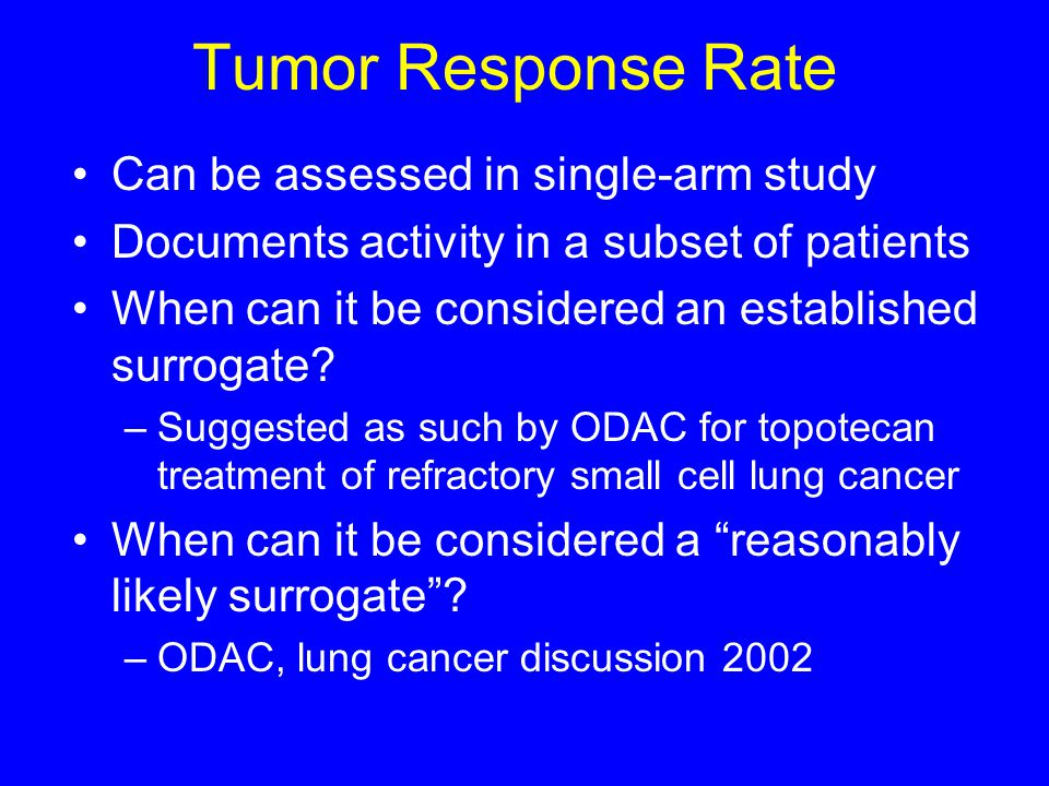 Tumor Response Rate Can be assessed in single-arm study Documents activity in a subset of patients When can it be considered an established surrogate.