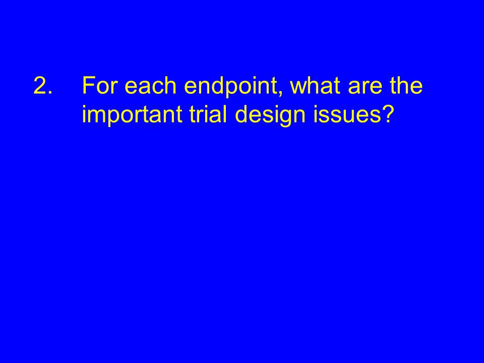 2. For each endpoint, what are the important trial design issues
