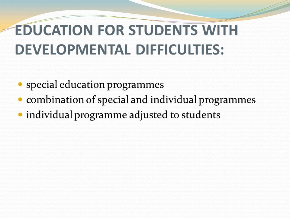 EDUCATION FOR STUDENTS WITH DEVELOPMENTAL DIFFICULTIES: special education programmes combination of special and individual programmes individual programme adjusted to students