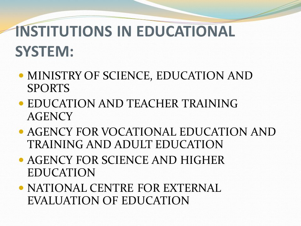 INSTITUTIONS IN EDUCATIONAL SYSTEM: MINISTRY OF SCIENCE, EDUCATION AND SPORTS EDUCATION AND TEACHER TRAINING AGENCY AGENCY FOR VOCATIONAL EDUCATION AND TRAINING AND ADULT EDUCATION AGENCY FOR SCIENCE AND HIGHER EDUCATION NATIONAL CENTRE FOR EXTERNAL EVALUATION OF EDUCATION