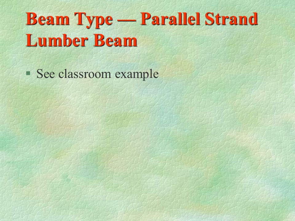 Beam Type — Glued Laminated §Dimensional lumber placed horizontally and glued together