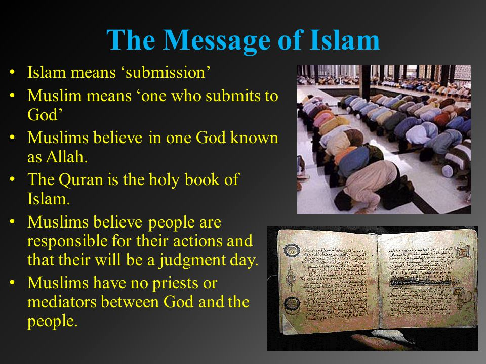 The Message of Islam Islam means 'submission' Muslim means 'one who submits to God' Muslims believe in one God known as Allah.