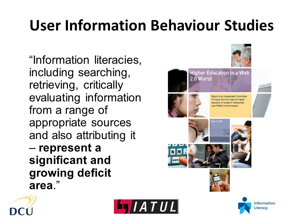 Information literacies, including searching, retrieving, critically evaluating information from a range of appropriate sources and also attributing it – represent a significant and growing deficit area. User Information Behaviour Studies