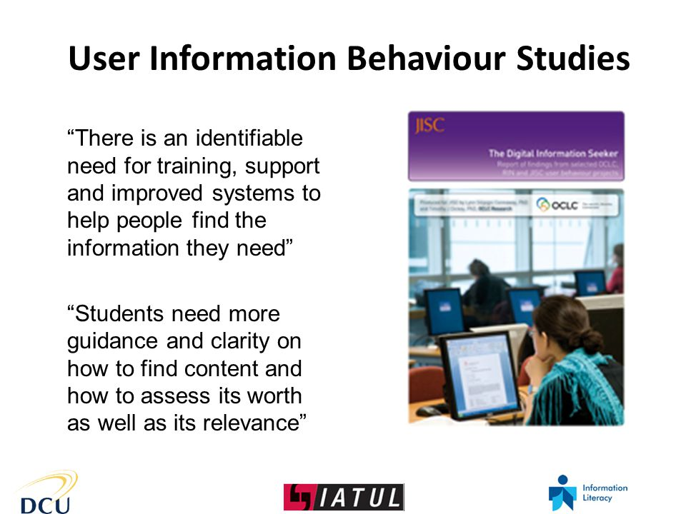 There is an identifiable need for training, support and improved systems to help people find the information they need Students need more guidance and clarity on how to find content and how to assess its worth as well as its relevance User Information Behaviour Studies