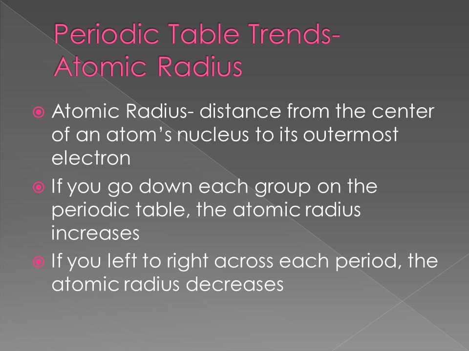  Atomic Radius- distance from the center of an atom's nucleus to its outermost electron  If you go down each group on the periodic table, the atomic radius increases  If you left to right across each period, the atomic radius decreases