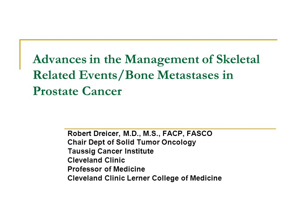 Advances in the Management of Skeletal Related Events/Bone Metastases in Prostate Cancer Robert Dreicer, M.D., M.S., FACP, FASCO Chair Dept of Solid Tumor Oncology Taussig Cancer Institute Cleveland Clinic Professor of Medicine Cleveland Clinic Lerner College of Medicine