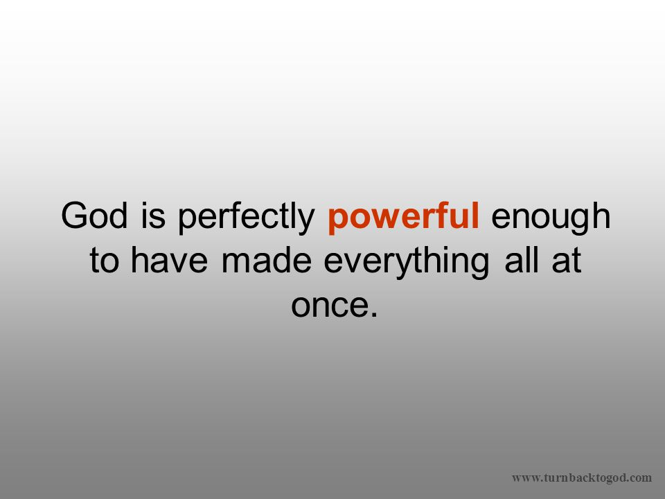 God is perfectly powerful enough to have made everything all at once.