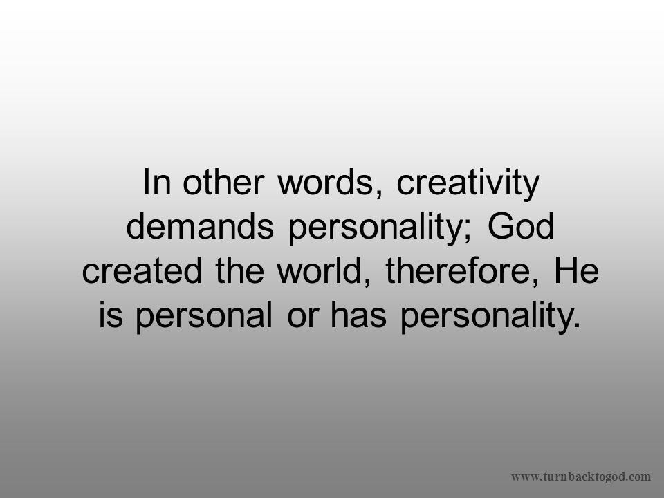 In other words, creativity demands personality; God created the world, therefore, He is personal or has personality.