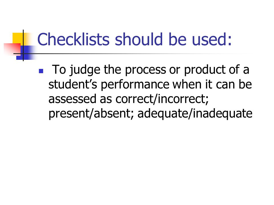 Checklists should be used: To judge the process or product of a student's performance when it can be assessed as correct/incorrect; present/absent; adequate/inadequate