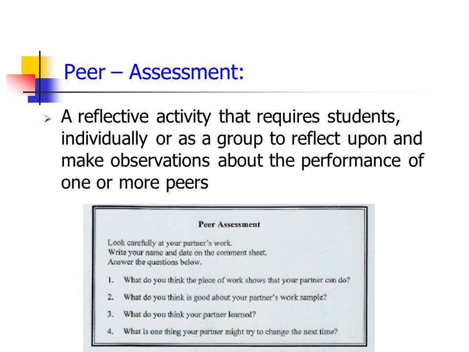 Peer – Assessment:  A reflective activity that requires students, individually or as a group to reflect upon and make observations about the performance of one or more peers