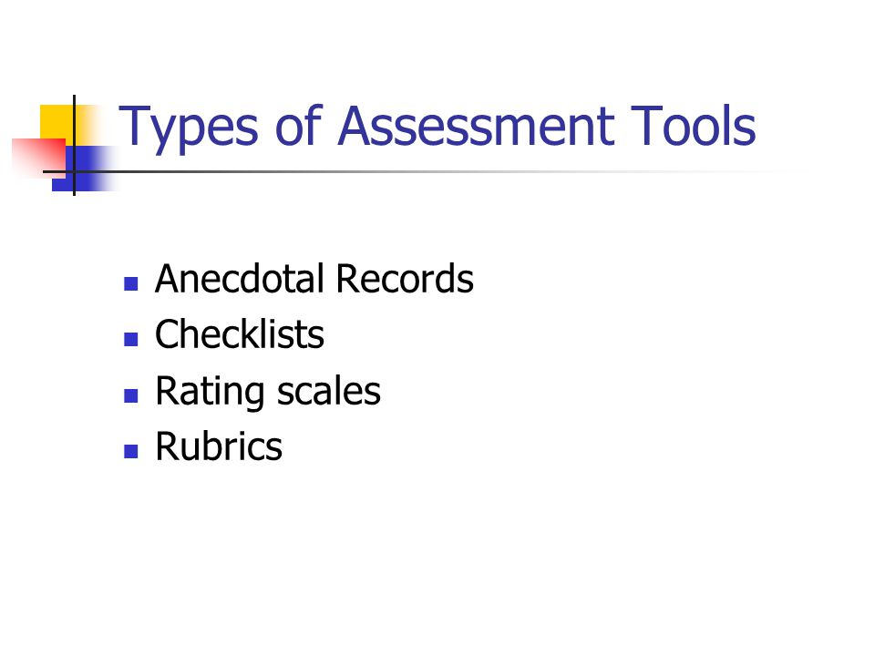 Types of Assessment Tools Anecdotal Records Checklists Rating scales Rubrics