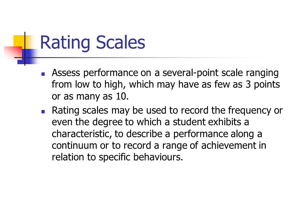 Rating Scales Assess performance on a several-point scale ranging from low to high, which may have as few as 3 points or as many as 10.