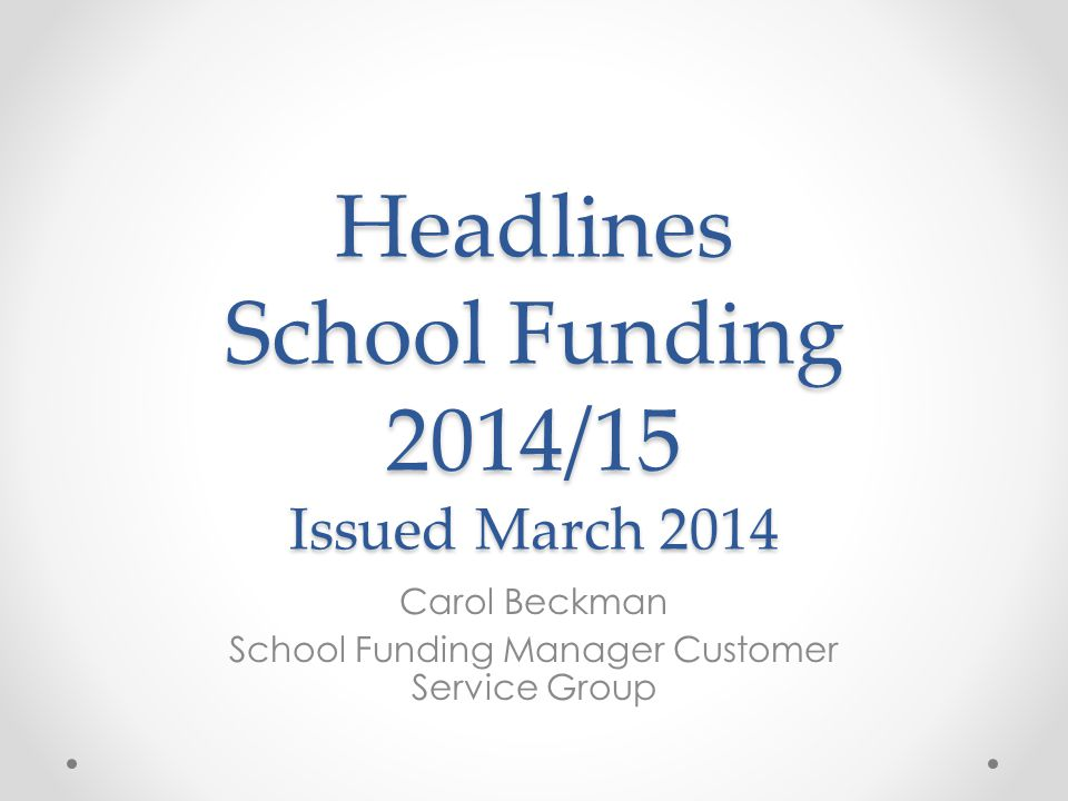 Headlines School Funding 2014/15 Issued March 2014 Carol Beckman School Funding Manager Customer Service Group