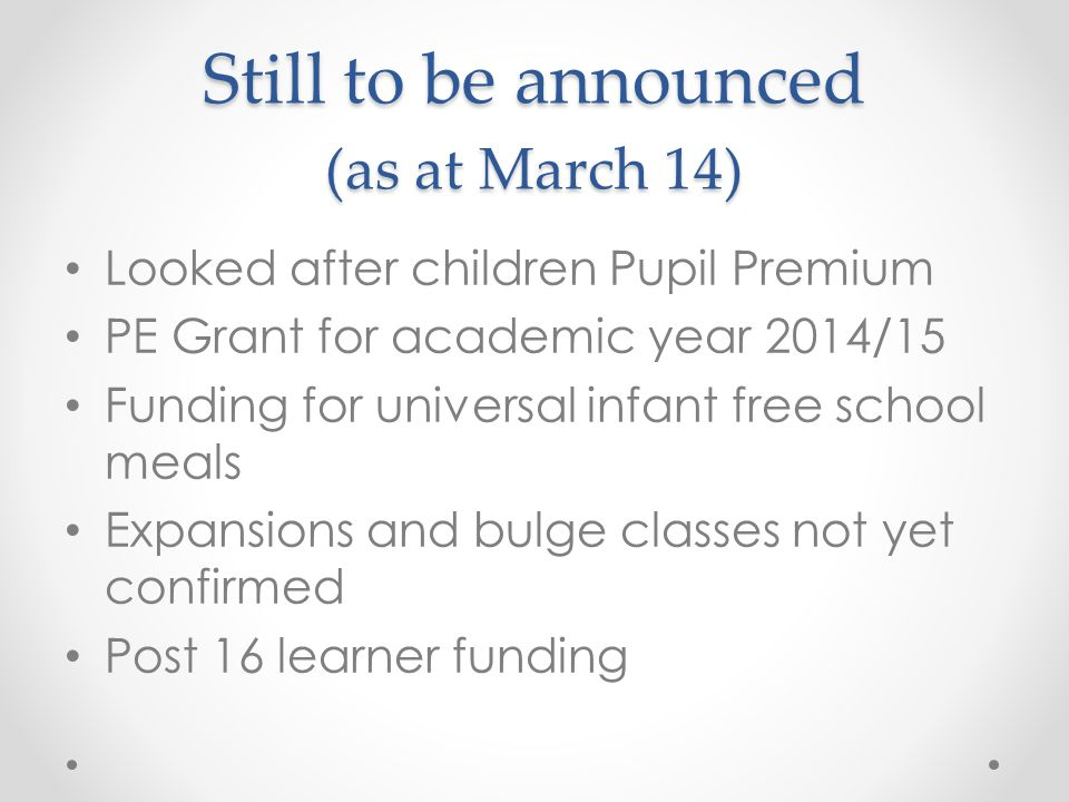 Still to be announced (as at March 14) Looked after children Pupil Premium PE Grant for academic year 2014/15 Funding for universal infant free school meals Expansions and bulge classes not yet confirmed Post 16 learner funding
