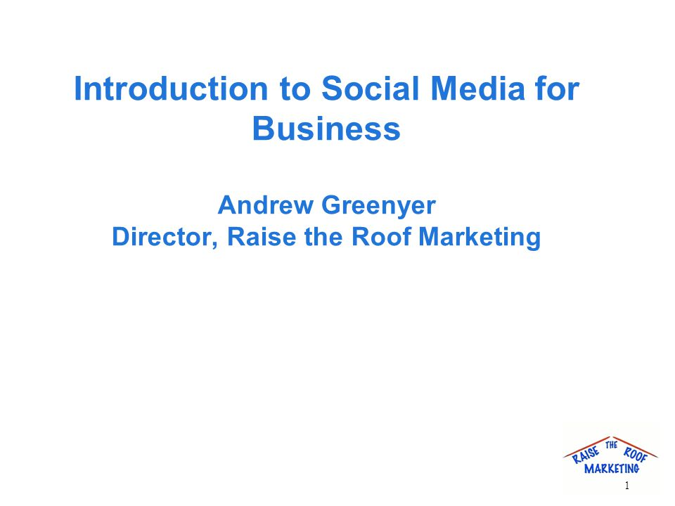 Introduction to Social Media for Business Andrew Greenyer Director, Raise the Roof Marketing 1