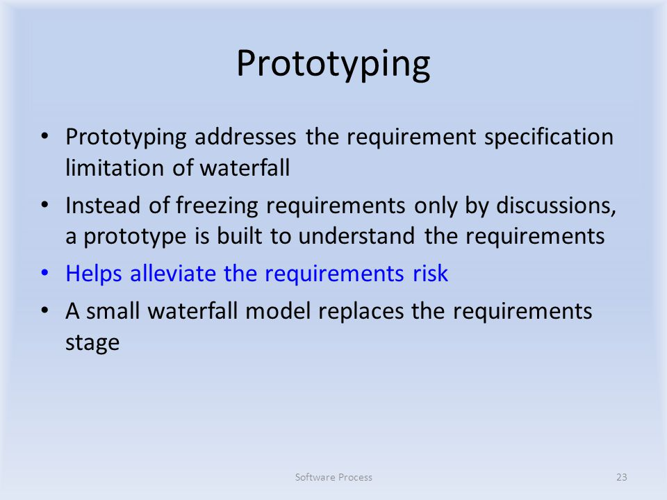 Prototyping Prototyping addresses the requirement specification limitation of waterfall Instead of freezing requirements only by discussions, a prototype is built to understand the requirements Helps alleviate the requirements risk A small waterfall model replaces the requirements stage Software Process23