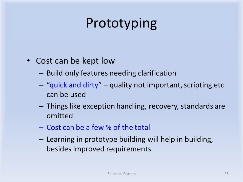 Prototyping Cost can be kept low – Build only features needing clarification – quick and dirty – quality not important, scripting etc can be used – Things like exception handling, recovery, standards are omitted – Cost can be a few % of the total – Learning in prototype building will help in building, besides improved requirements Software Process26