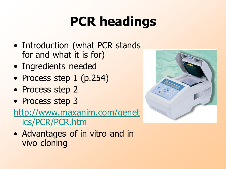 PCR headings Introduction (what PCR stands for and what it is for) Ingredients needed Process step 1 (p.254) Process step 2 Process step 3   ics/PCR/PCR.htm Advantages of in vitro and in vivo cloning