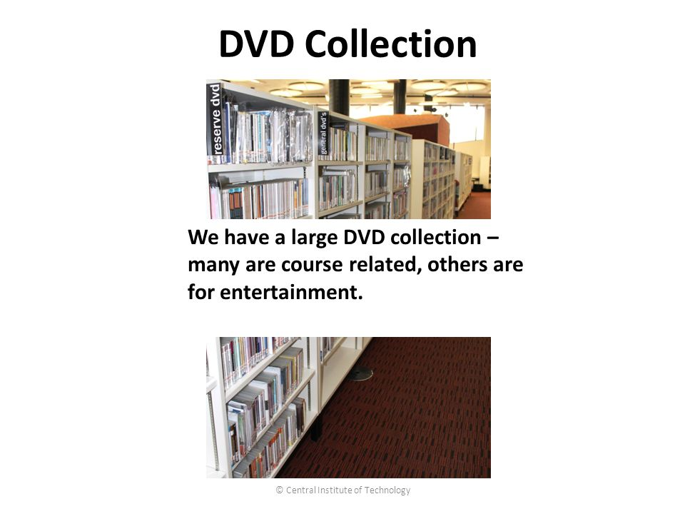 © Central Institute of Technology DVD Collection We have a large DVD collection – many are course related, others are for entertainment.