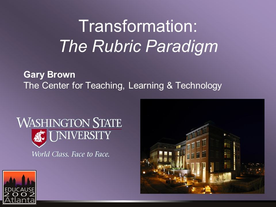 Transformation: The Rubric Paradigm Gary Brown The Center for Teaching, Learning & Technology