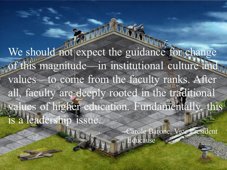We should not expect the guidance for change of this magnitude—in institutional culture and values—to come from the faculty ranks.