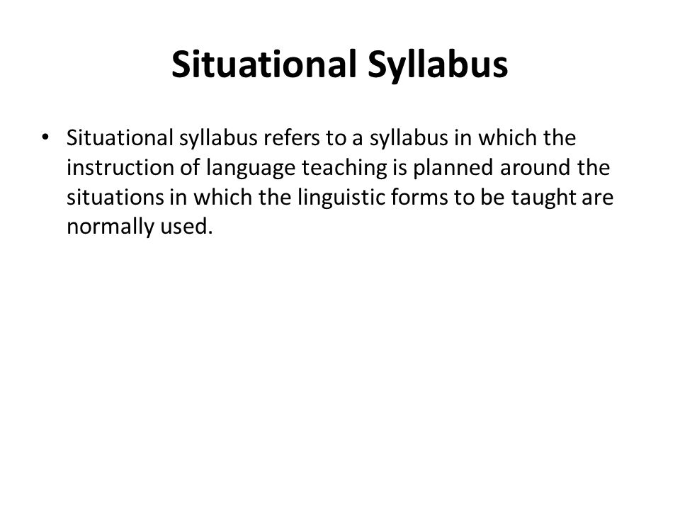 Situational Syllabus Situational syllabus refers to a syllabus in which the instruction of language teaching is planned around the situations in which the linguistic forms to be taught are normally used.