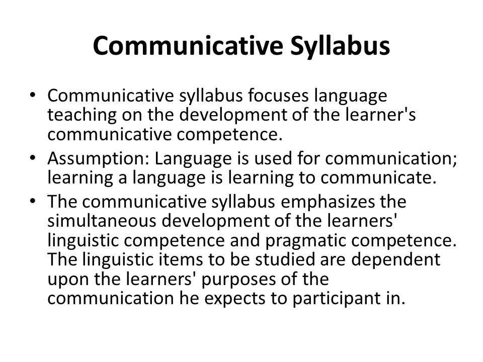 Communicative Syllabus Communicative syllabus focuses language teaching on the development of the learner s communicative competence.