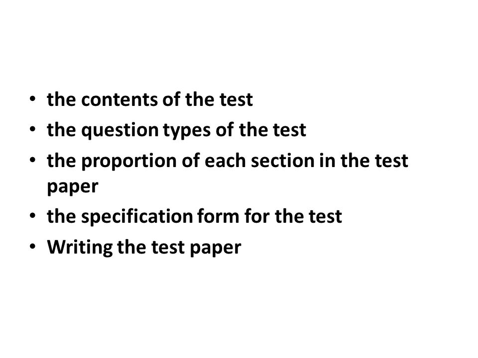 the contents of the test the question types of the test the proportion of each section in the test paper the specification form for the test Writing the test paper