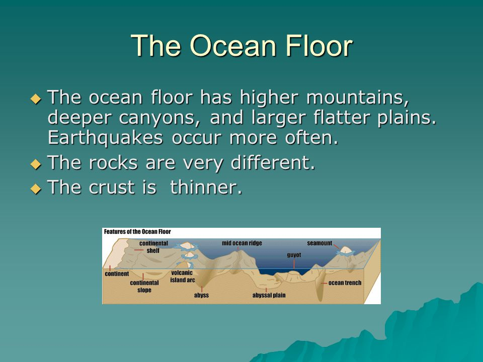 The Ocean Floor  The ocean floor has higher mountains, deeper canyons, and larger flatter plains.