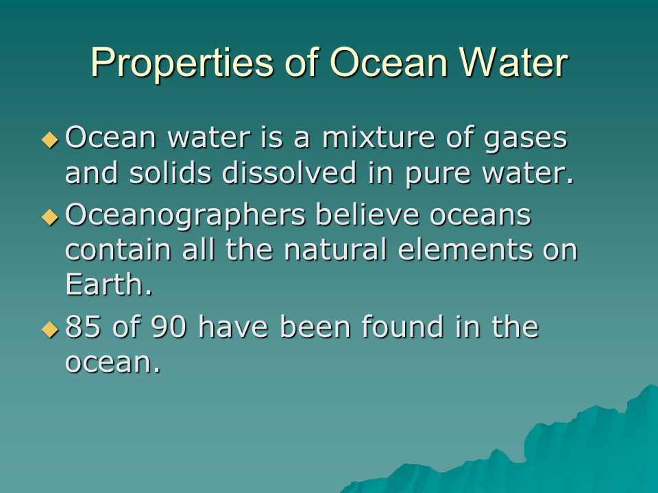 Properties of Ocean Water  Ocean water is a mixture of gases and solids dissolved in pure water.