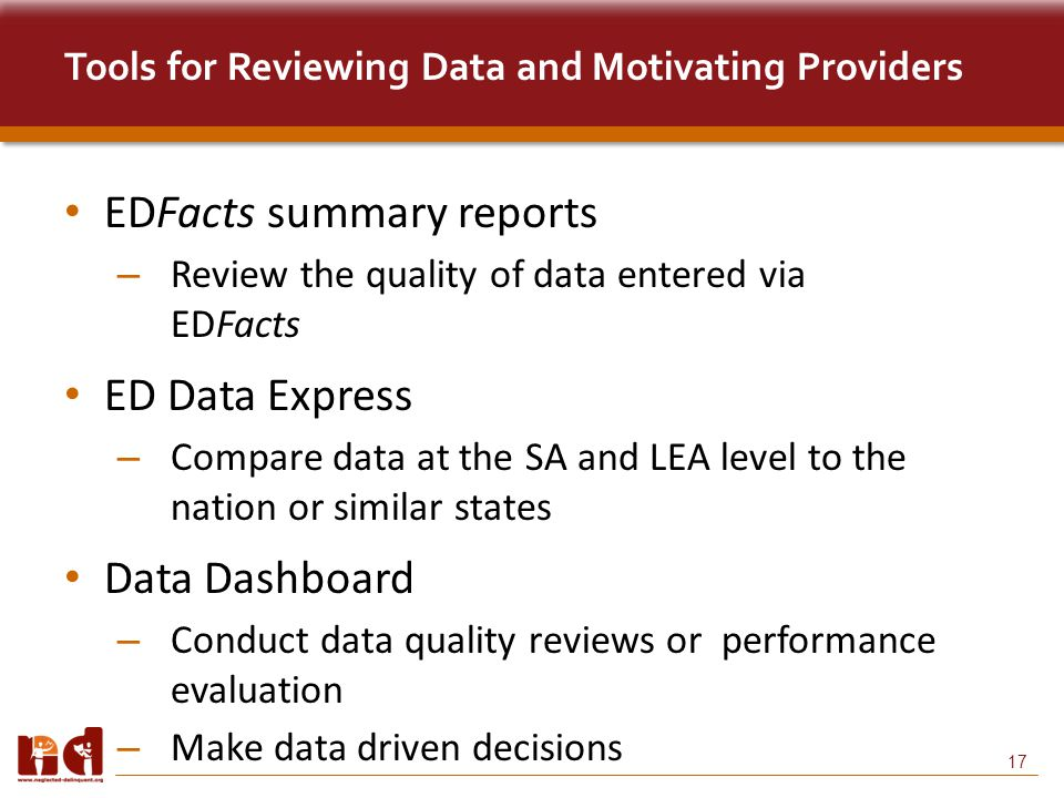 17 Tools for Reviewing Data and Motivating Providers EDFacts summary reports – Review the quality of data entered via EDFacts ED Data Express – Compare data at the SA and LEA level to the nation or similar states Data Dashboard – Conduct data quality reviews or performance evaluation – Make data driven decisions