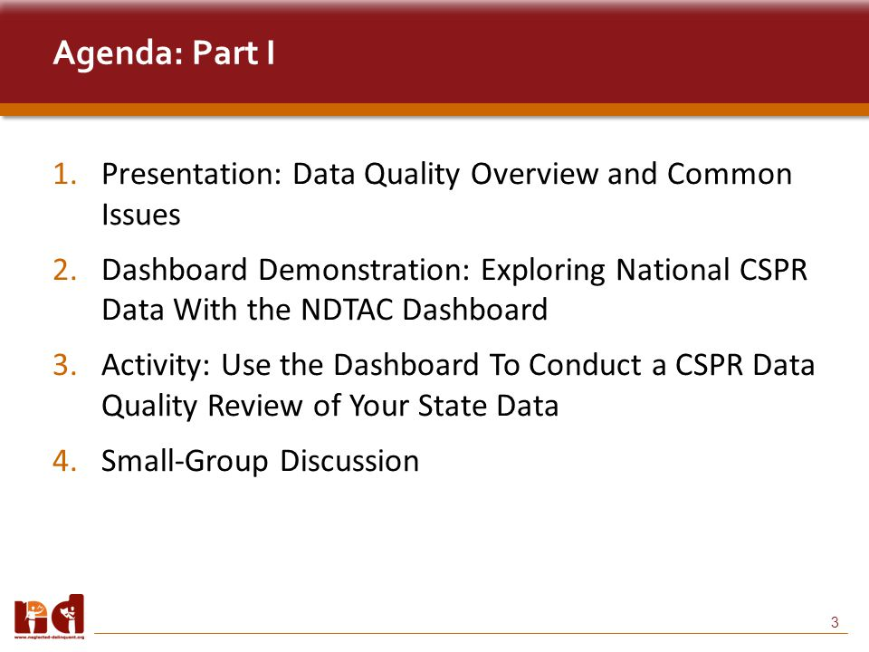 3 Agenda: Part I 1.Presentation: Data Quality Overview and Common Issues 2.Dashboard Demonstration: Exploring National CSPR Data With the NDTAC Dashboard 3.Activity: Use the Dashboard To Conduct a CSPR Data Quality Review of Your State Data 4.Small-Group Discussion