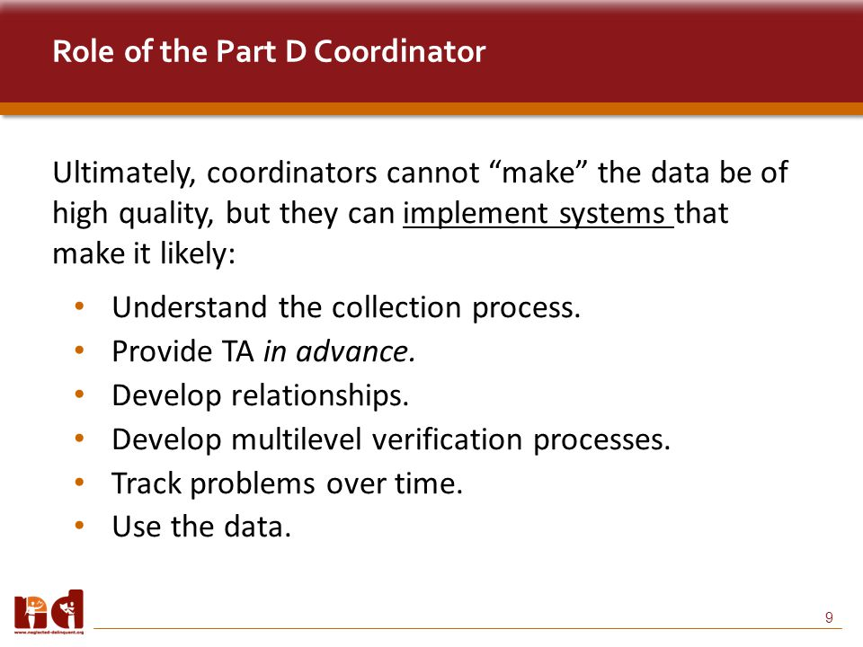 9 Role of the Part D Coordinator Ultimately, coordinators cannot make the data be of high quality, but they can implement systems that make it likely: Understand the collection process.