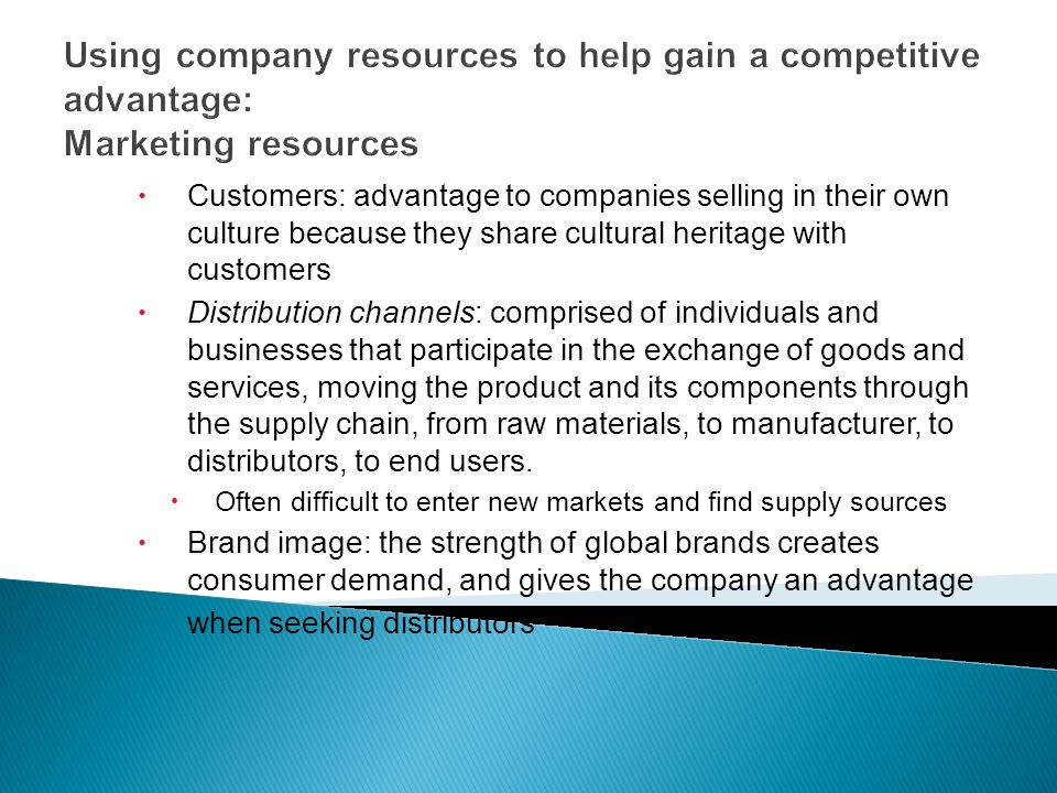 Using company resources to help gain a competitive advantage: Marketing resources  Customers: advantage to companies selling in their own culture because they share cultural heritage with customers  Distribution channels: comprised of individuals and businesses that participate in the exchange of goods and services, moving the product and its components through the supply chain, from raw materials, to manufacturer, to distributors, to end users.