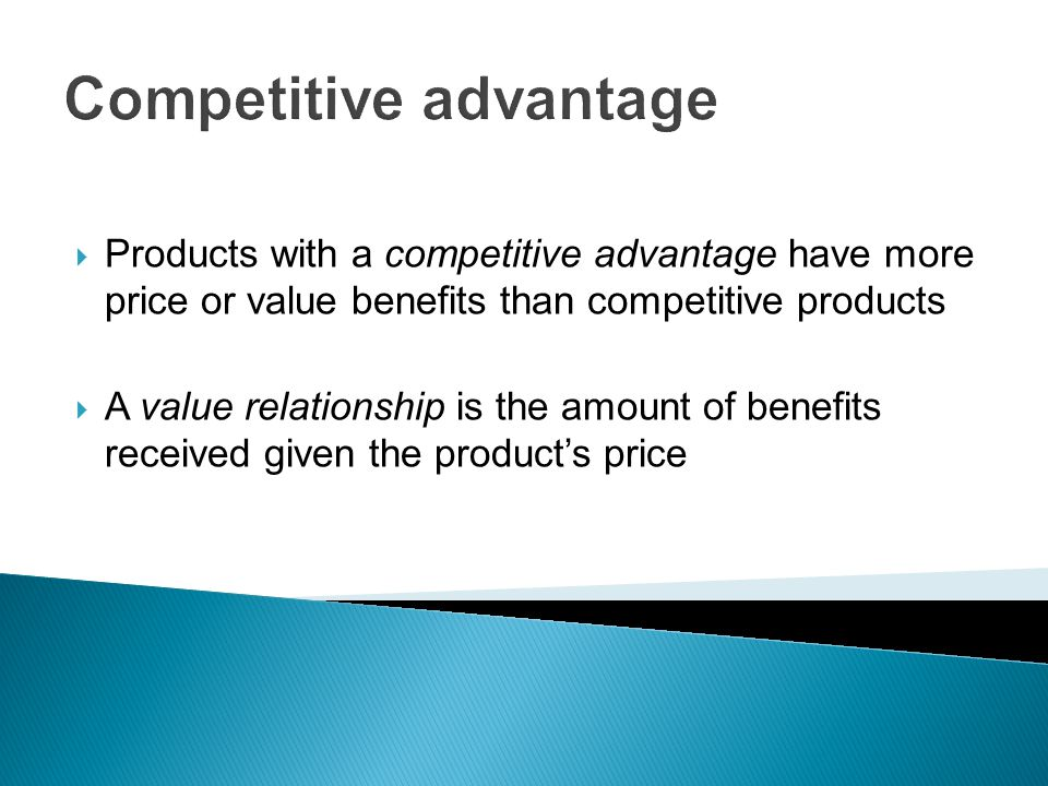 Competitive advantage  Products with a competitive advantage have more price or value benefits than competitive products  A value relationship is the amount of benefits received given the product's price
