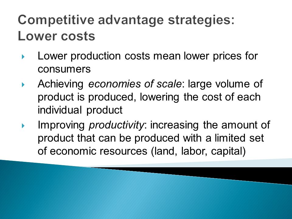 Competitive advantage strategies: Lower costs  Lower production costs mean lower prices for consumers  Achieving economies of scale: large volume of product is produced, lowering the cost of each individual product  Improving productivity: increasing the amount of product that can be produced with a limited set of economic resources (land, labor, capital)