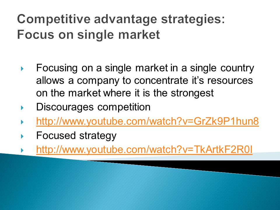 Competitive advantage strategies: Focus on single market  Focusing on a single market in a single country allows a company to concentrate it's resources on the market where it is the strongest  Discourages competition    v=GrZk9P1hun8   v=GrZk9P1hun8  Focused strategy    v=TkArtkF2R0I   v=TkArtkF2R0I