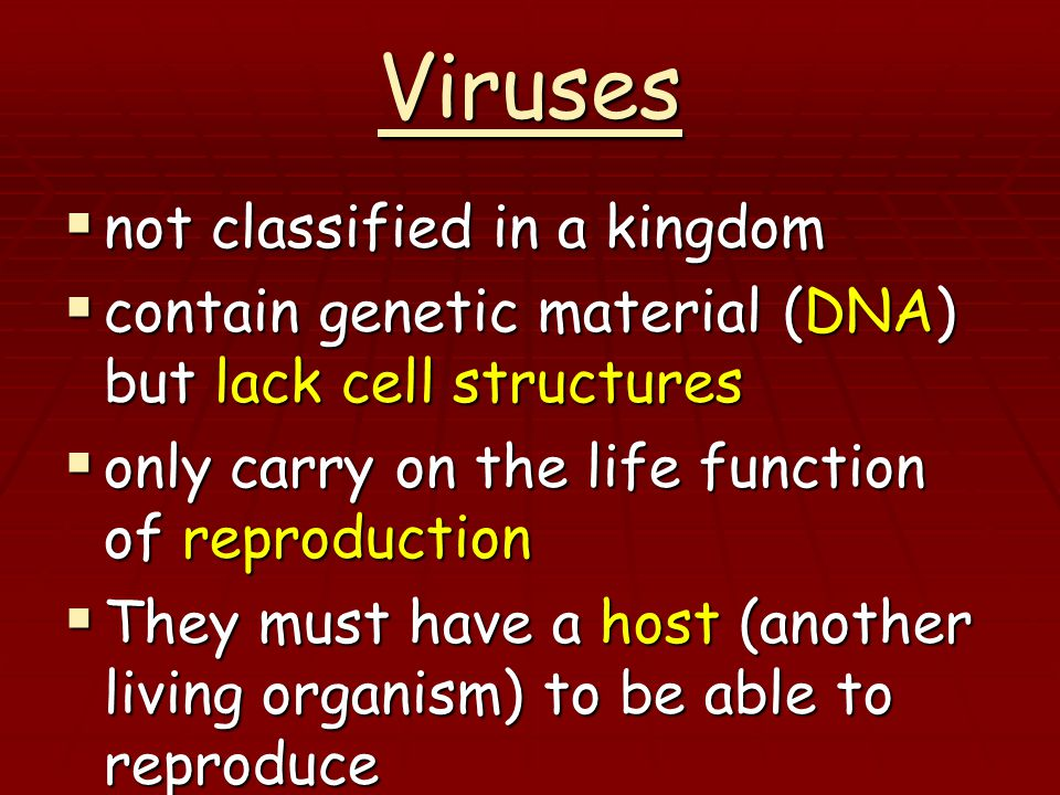 Viruses  not classified in a kingdom  contain genetic material (DNA) but lack cell structures  only carry on the life function of reproduction  They must have a host (another living organism) to be able to reproduce  This causes disease in the host (Ex: colds, rabies, AIDS, flu)